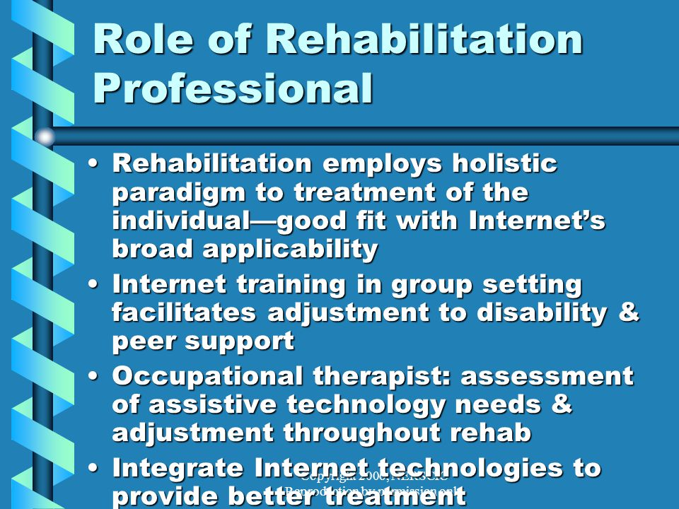Copyright 2006, NERSCIC Reproduction by permission only Role of Rehabilitation Professional Rehabilitation employs holistic paradigm to treatment of the individual—good fit with Internet's broad applicabilityRehabilitation employs holistic paradigm to treatment of the individual—good fit with Internet's broad applicability Internet training in group setting facilitates adjustment to disability & peer supportInternet training in group setting facilitates adjustment to disability & peer support Occupational therapist: assessment of assistive technology needs & adjustment throughout rehabOccupational therapist: assessment of assistive technology needs & adjustment throughout rehab Integrate Internet technologies to provide better treatmentIntegrate Internet technologies to provide better treatment