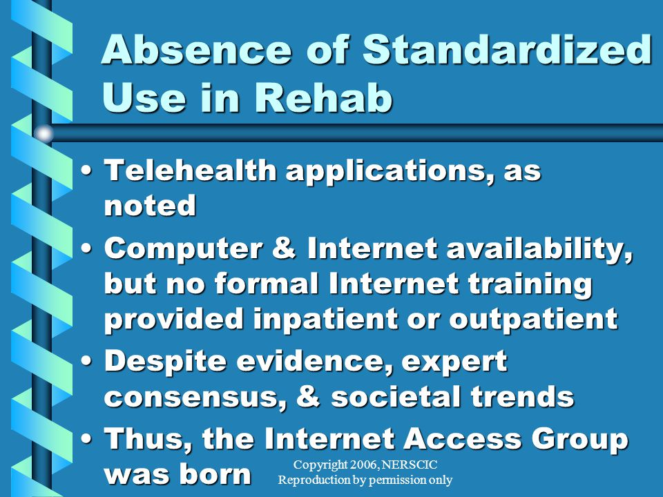 Copyright 2006, NERSCIC Reproduction by permission only Absence of Standardized Use in Rehab Telehealth applications, as notedTelehealth applications, as noted Computer & Internet availability, but no formal Internet training provided inpatient or outpatientComputer & Internet availability, but no formal Internet training provided inpatient or outpatient Despite evidence, expert consensus, & societal trendsDespite evidence, expert consensus, & societal trends Thus, the Internet Access Group was bornThus, the Internet Access Group was born