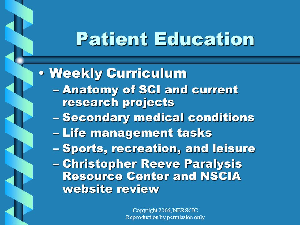 Copyright 2006, NERSCIC Reproduction by permission only Patient Education Weekly CurriculumWeekly Curriculum –Anatomy of SCI and current research projects –Secondary medical conditions –Life management tasks –Sports, recreation, and leisure –Christopher Reeve Paralysis Resource Center and NSCIA website review