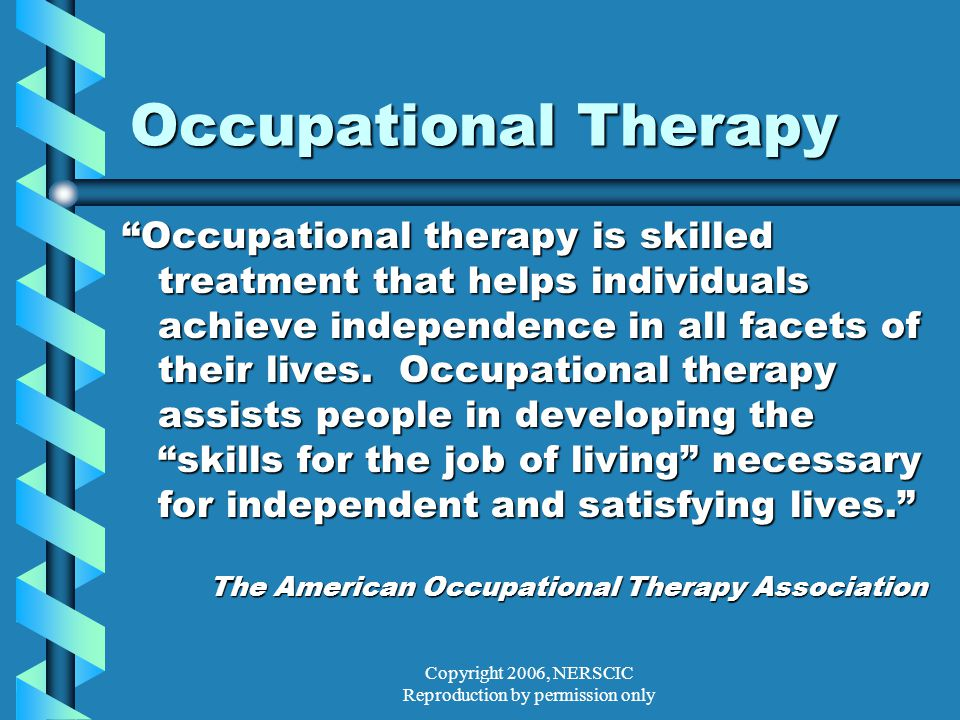 Copyright 2006, NERSCIC Reproduction by permission only Occupational Therapy Occupational therapy is skilled treatment that helps individuals achieve independence in all facets of their lives.