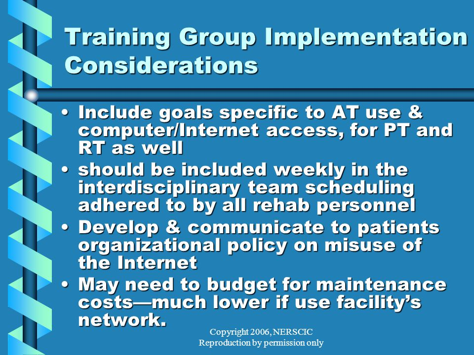 Copyright 2006, NERSCIC Reproduction by permission only Training Group Implementation Considerations Include goals specific to AT use & computer/Internet access, for PT and RT as wellInclude goals specific to AT use & computer/Internet access, for PT and RT as well should be included weekly in the interdisciplinary team scheduling adhered to by all rehab personnelshould be included weekly in the interdisciplinary team scheduling adhered to by all rehab personnel Develop & communicate to patients organizational policy on misuse of the InternetDevelop & communicate to patients organizational policy on misuse of the Internet May need to budget for maintenance costs—much lower if use facility's network.May need to budget for maintenance costs—much lower if use facility's network.
