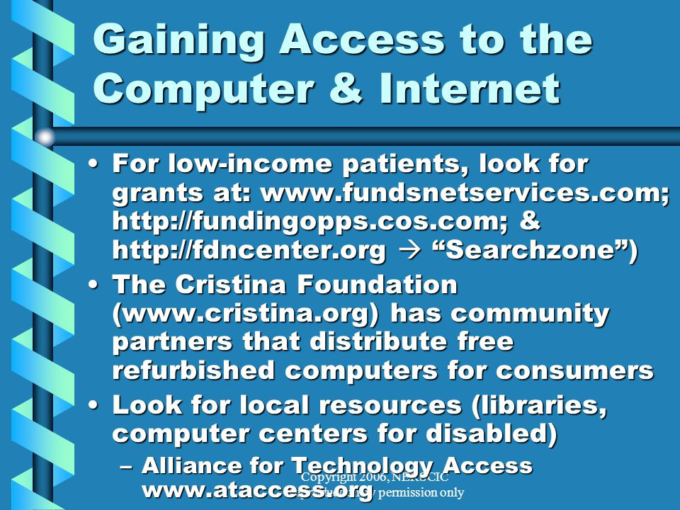 Copyright 2006, NERSCIC Reproduction by permission only Gaining Access to the Computer & Internet For low-income patients, look for grants at: www.fundsnetservices.com; http://fundingopps.cos.com; & http://fdncenter.org  Searchzone )For low-income patients, look for grants at: www.fundsnetservices.com; http://fundingopps.cos.com; & http://fdncenter.org  Searchzone ) The Cristina Foundation (www.cristina.org) has community partners that distribute free refurbished computers for consumersThe Cristina Foundation (www.cristina.org) has community partners that distribute free refurbished computers for consumers Look for local resources (libraries, computer centers for disabled)Look for local resources (libraries, computer centers for disabled) –Alliance for Technology Access www.ataccess.org