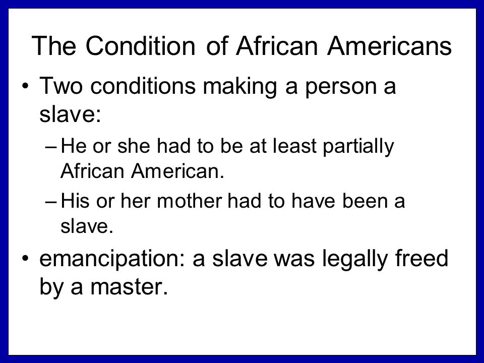 The Condition of African Americans Two conditions making a person a slave: –He or she had to be at least partially African American. –His or her mothe
