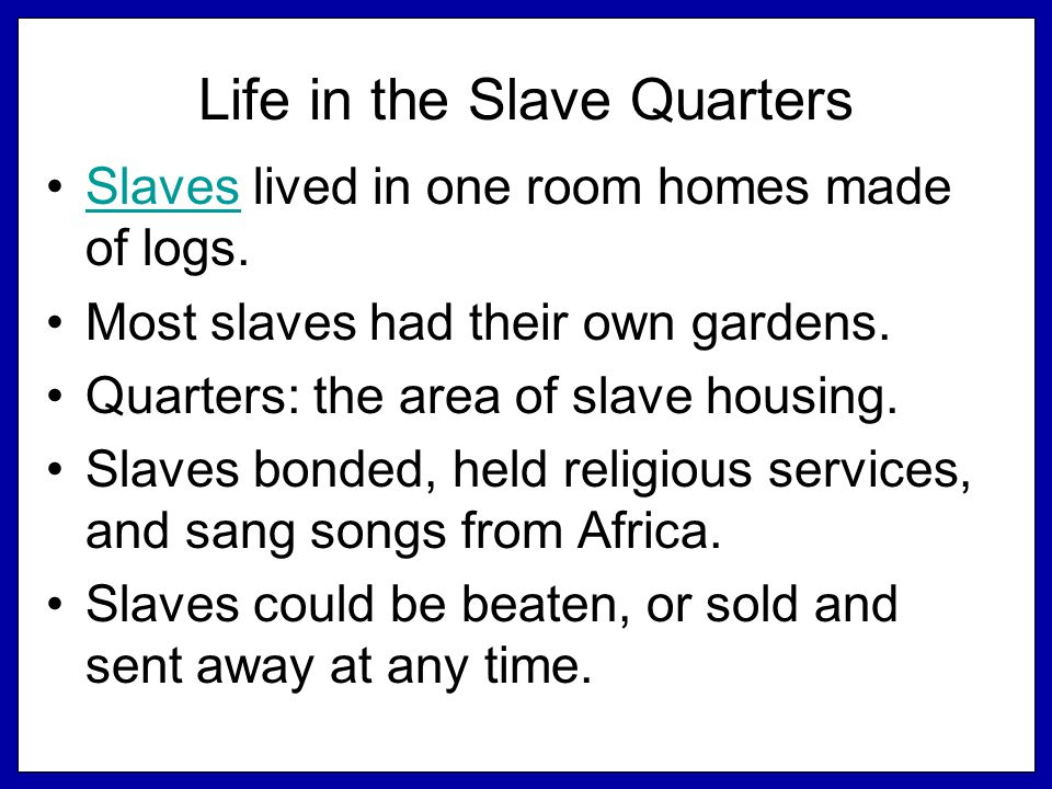Life in the Slave Quarters Slaves lived in one room homes made of logs.Slaves Most slaves had their own gardens.