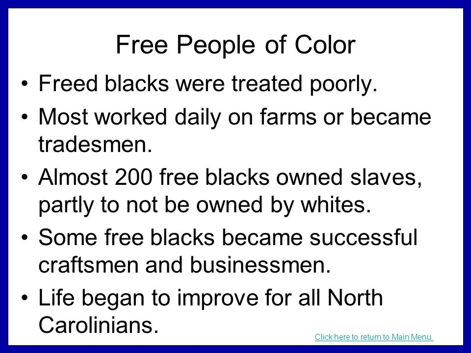 Free People of Color Freed blacks were treated poorly. Most worked daily on farms or became tradesmen. Almost 200 free blacks owned slaves, partly to