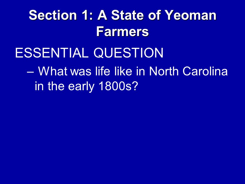 Section 1: A State of Yeoman Farmers ESSENTIAL QUESTION – What was life like in North Carolina in the early 1800s?