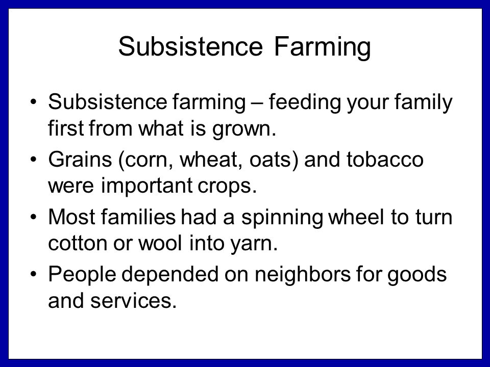 Subsistence Farming Subsistence farming – feeding your family first from what is grown.