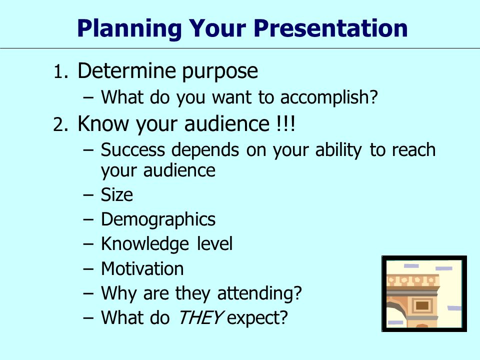 1. Determine purpose –What do you want to accomplish? 2. Know your audience !!! –Success depends on your ability to reach your audience –Size –Demogra