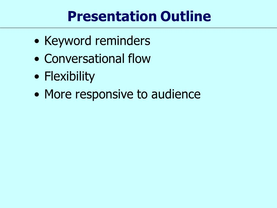 Presentation Outline Keyword reminders Conversational flow Flexibility More responsive to audience