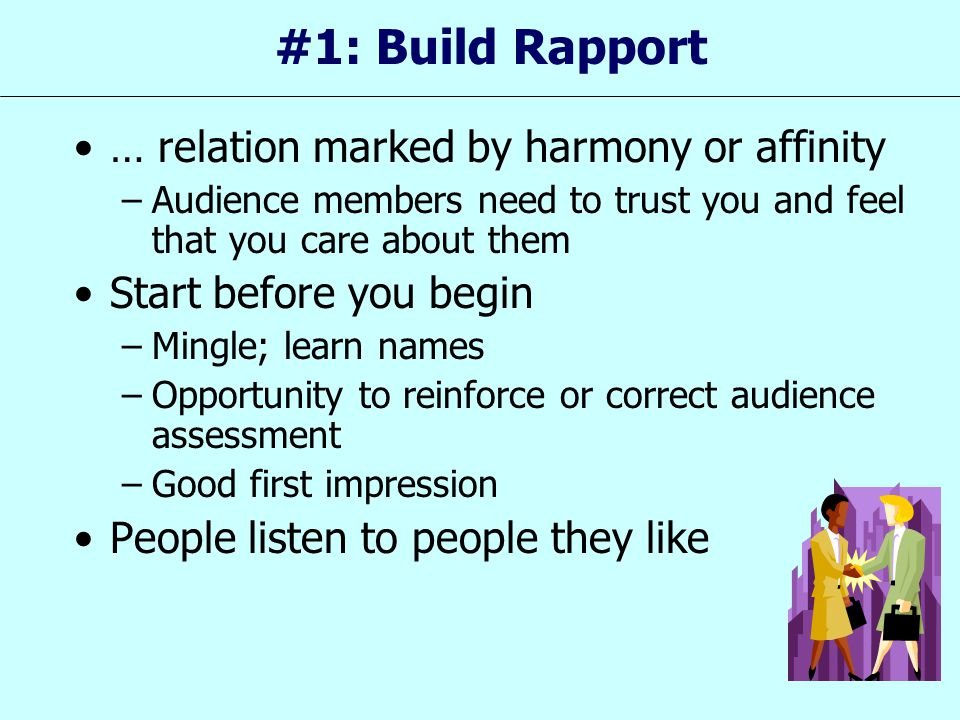 #1: Build Rapport … relation marked by harmony or affinity –Audience members need to trust you and feel that you care about them Start before you begi