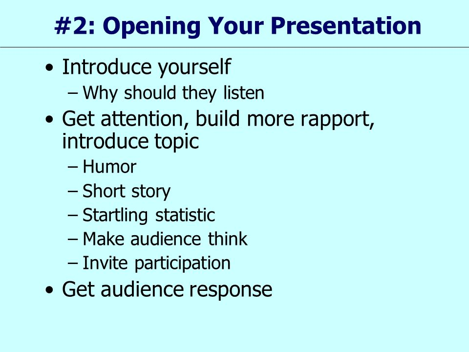 #2: Opening Your Presentation Introduce yourself –Why should they listen Get attention, build more rapport, introduce topic –Humor –Short story –Start