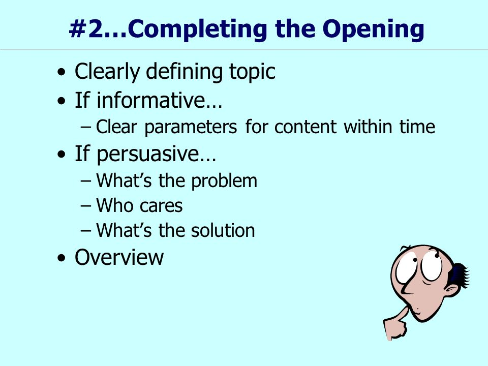 #2…Completing the Opening Clearly defining topic If informative… –Clear parameters for content within time If persuasive… –What's the problem –Who car