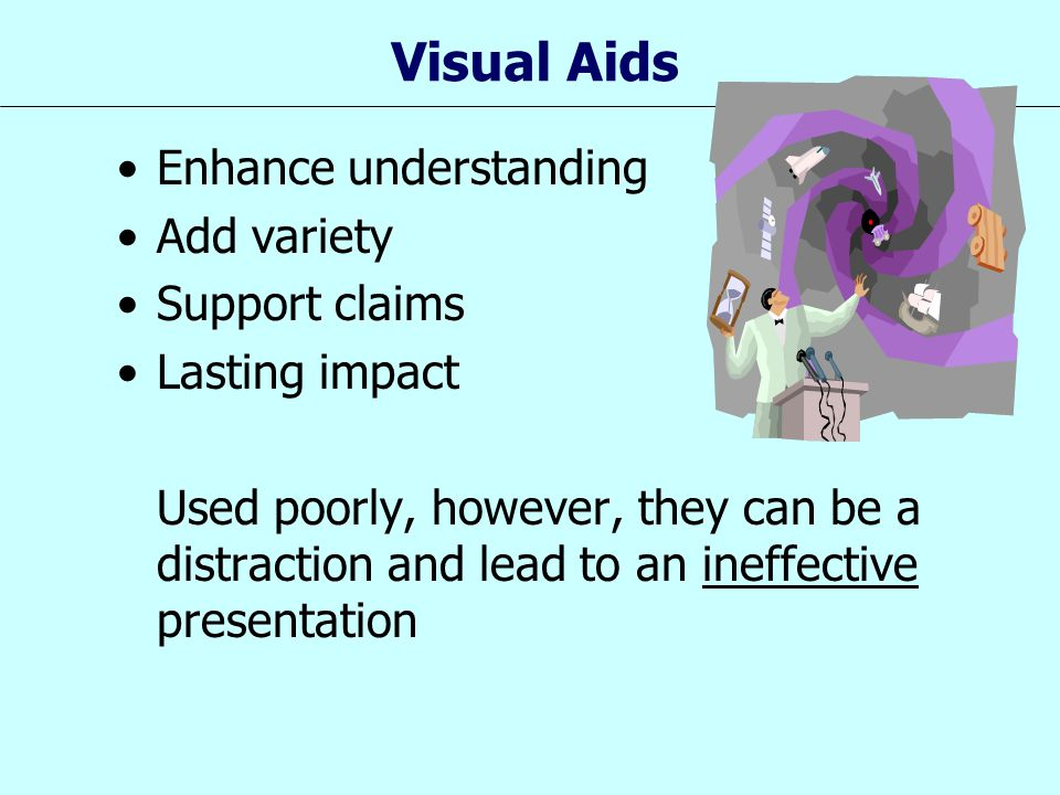 Visual Aids Enhance understanding Add variety Support claims Lasting impact Used poorly, however, they can be a distraction and lead to an ineffective
