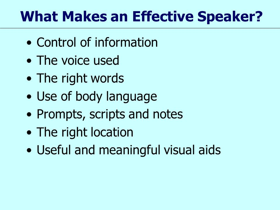 What Makes an Effective Speaker? Control of information The voice used The right words Use of body language Prompts, scripts and notes The right locat
