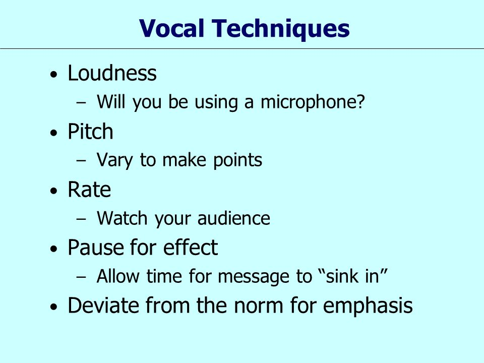 Vocal Techniques Loudness – Will you be using a microphone? Pitch – Vary to make points Rate – Watch your audience Pause for effect – Allow time for m
