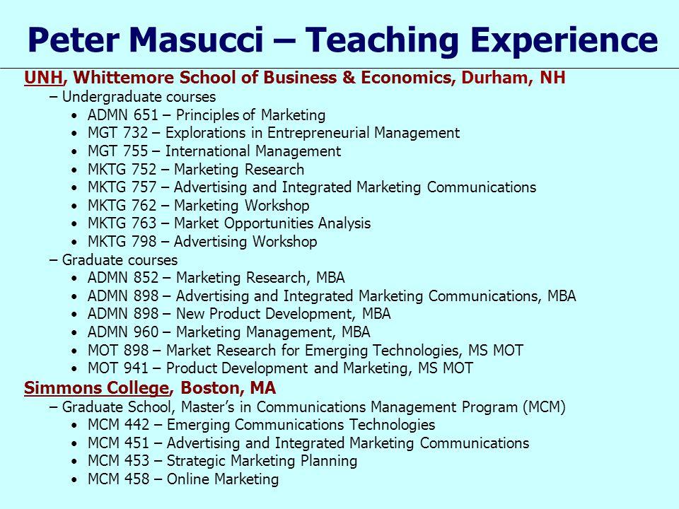 Peter Masucci – Teaching Experience UNH, Whittemore School of Business & Economics, Durham, NH –Undergraduate courses ADMN 651 – Principles of Marketi