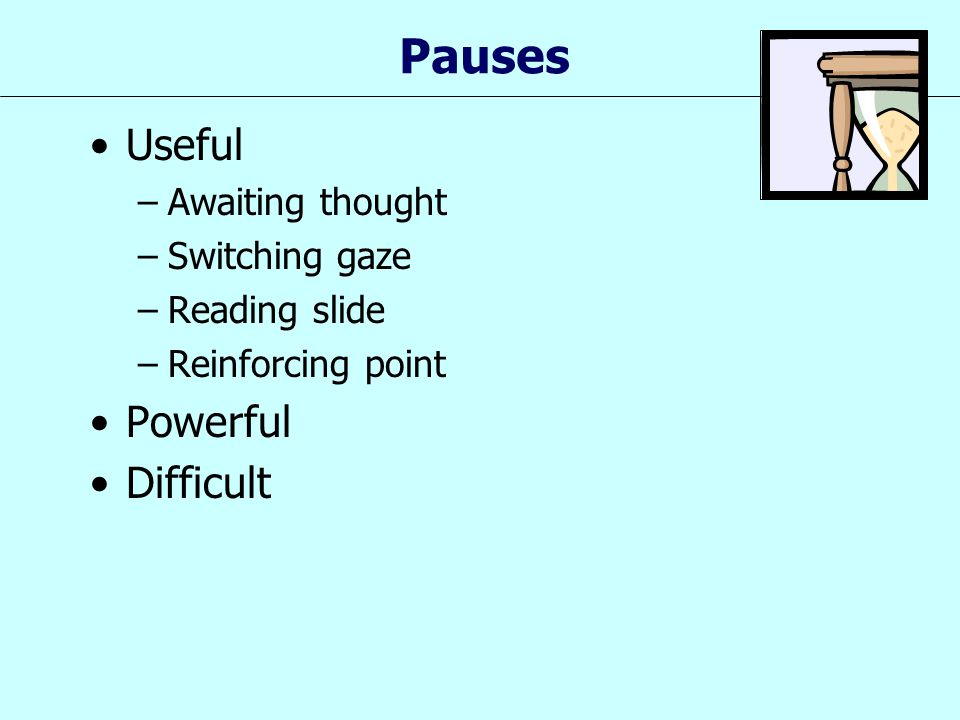 Pauses Useful –Awaiting thought –Switching gaze –Reading slide –Reinforcing point Powerful Difficult