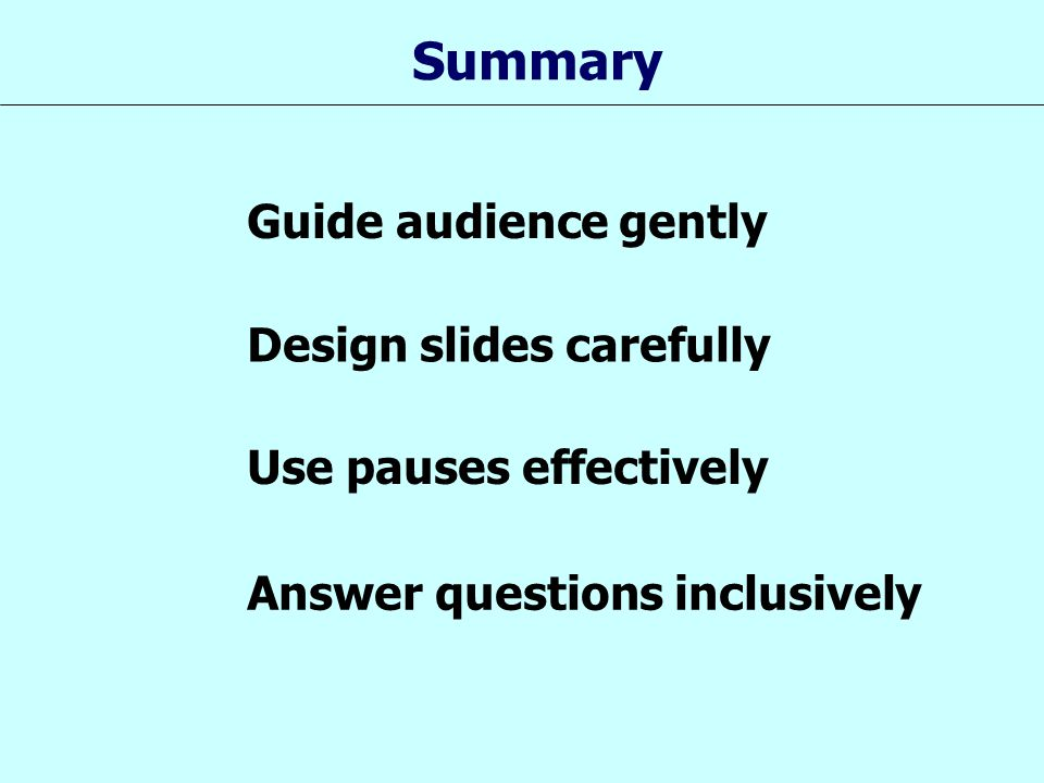 Summary Guide audience gently Design slides carefully Use pauses effectively Answer questions inclusively