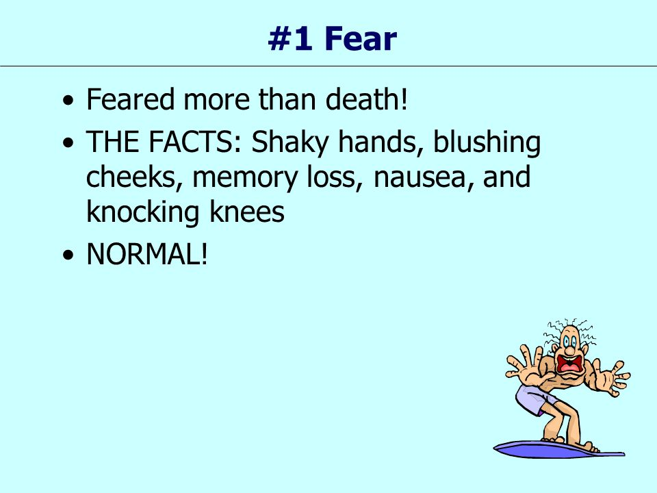 #1 Fear Feared more than death! THE FACTS: Shaky hands, blushing cheeks, memory loss, nausea, and knocking knees NORMAL!