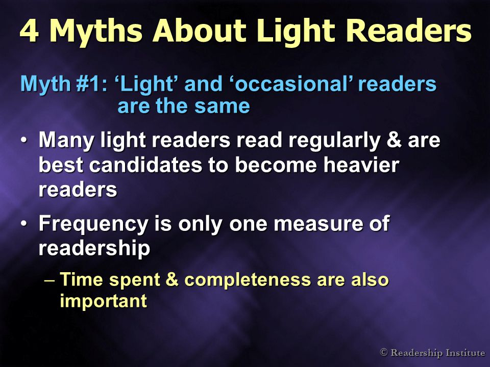© Readership Institute 4 Myths About Light Readers Myth #1: 'Light' and 'occasional' readers are the same Many light readers read regularly & are best candidates to become heavier readersMany light readers read regularly & are best candidates to become heavier readers Frequency is only one measure of readershipFrequency is only one measure of readership –Time spent & completeness are also important