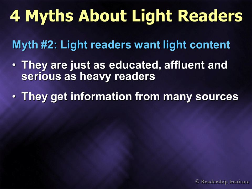 © Readership Institute 4 Myths About Light Readers Myth #2: Light readers want light content They are just as educated, affluent and serious as heavy readersThey are just as educated, affluent and serious as heavy readers They get information from many sourcesThey get information from many sources