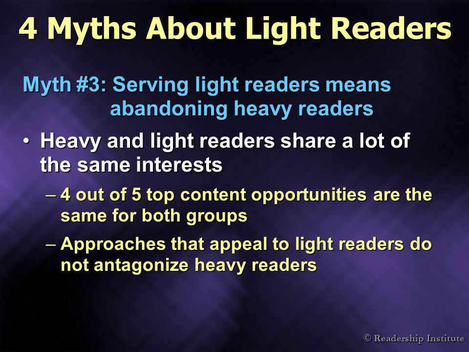 © Readership Institute 4 Myths About Light Readers Myth #3: Serving light readers means abandoning heavy readers Heavy and light readers share a lot of the same interestsHeavy and light readers share a lot of the same interests –4 out of 5 top content opportunities are the same for both groups –Approaches that appeal to light readers do not antagonize heavy readers