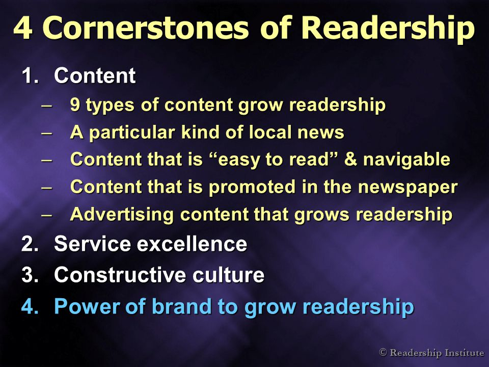© Readership Institute 1.Content –9 types of content grow readership –A particular kind of local news –Content that is easy to read & navigable –Content that is promoted in the newspaper –Advertising content that grows readership 2.Service excellence 3.Constructive culture 4.Power of brand to grow readership 4 Cornerstones of Readership