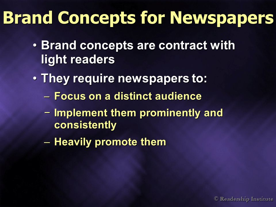 © Readership Institute Brand Concepts for Newspapers Brand concepts are contract with light readersBrand concepts are contract with light readers They require newspapers to:They require newspapers to: – Focus on a distinct audience −Implement them prominently and consistently –Heavily promote them