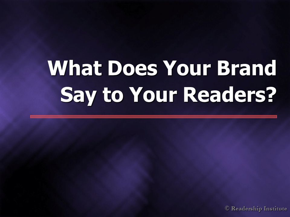 © Readership Institute What Does Your Brand Say to Your Readers