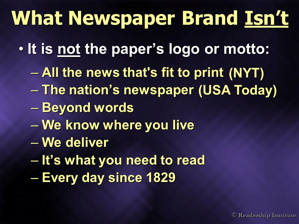 © Readership Institute What Newspaper Brand Isn't It is not the paper's logo or motto:It is not the paper's logo or motto: –All the news that s fit to print –The nation's newspaper –Beyond words –We know where you live –We deliver –It's what you need to read –Every day since 1829 (NYT) (USA Today)