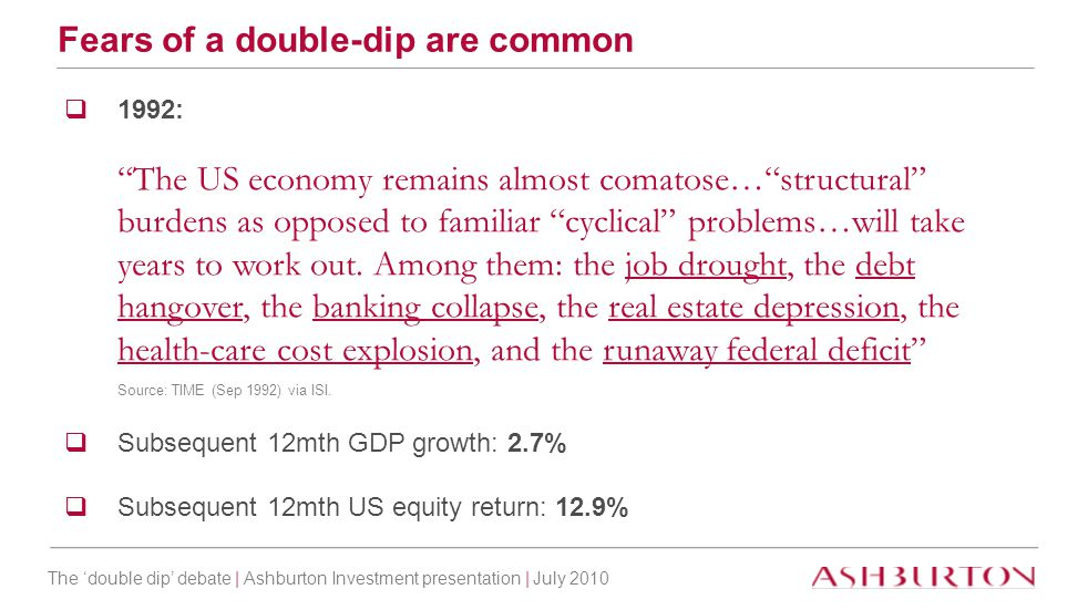 "The 'double dip' debate | Ashburton Investment presentation | July 2010 Fears of a double-dip are common  1992: ""The US economy remains almost comato"