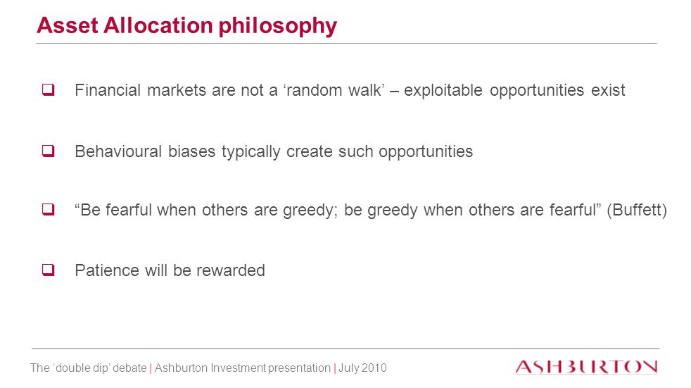 The 'double dip' debate | Ashburton Investment presentation | July 2010 Asset Allocation philosophy  Financial markets are not a 'random walk' – expl