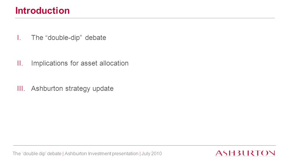 "The 'double dip' debate | Ashburton Investment presentation | July 2010 Introduction I.The ""double-dip"" debate II.Implications for asset allocation II"