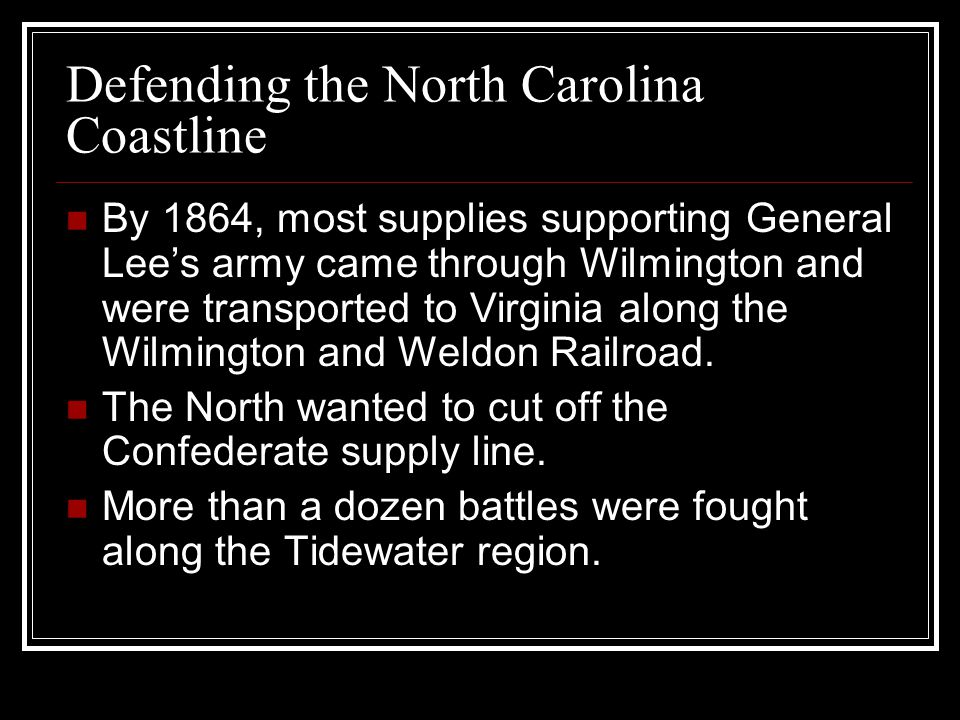 Defending the North Carolina Coastline By 1864, most supplies supporting General Lee's army came through Wilmington and were transported to Virginia along the Wilmington and Weldon Railroad.