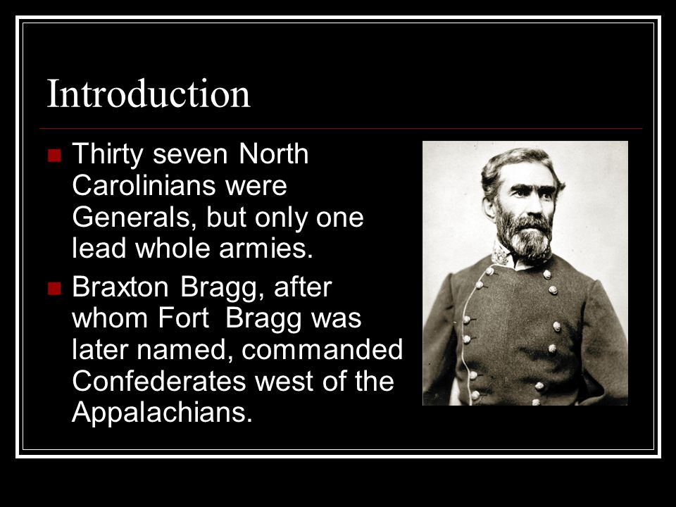 Introduction Thirty seven North Carolinians were Generals, but only one lead whole armies.