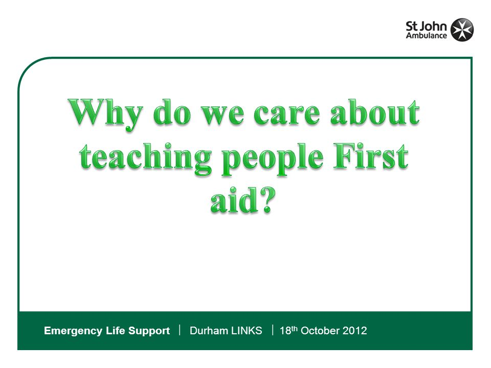 NOBODY SHOULD DIE BECAUSE THEY NEEDED FIRST AID AND DIDN'T GET IT. St John Ambulance