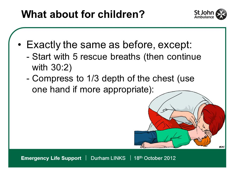 Emergency Life Support  Durham LINKS  18 th October 2012 Exactly the same as before, except:  Start with 5 rescue breaths (then continue with 30:2)  Compress to 1/3 depth of the chest (use one hand if more appropriate): What about for children?