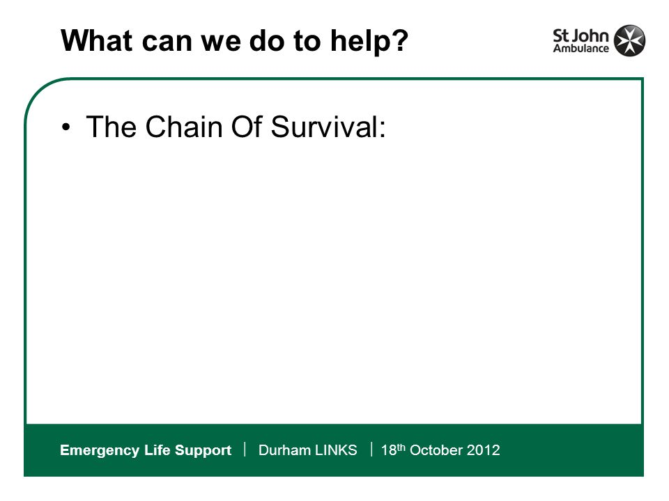 Emergency Life Support  Durham LINKS  18 th October 2012 The Chain Of Survival: What can we do to help?