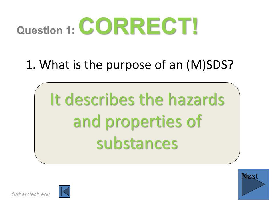 durhamtech.edu CORRECT! Question 1: CORRECT! 1. What is the purpose of an (M)SDS? It describes the hazards and properties of substances Next