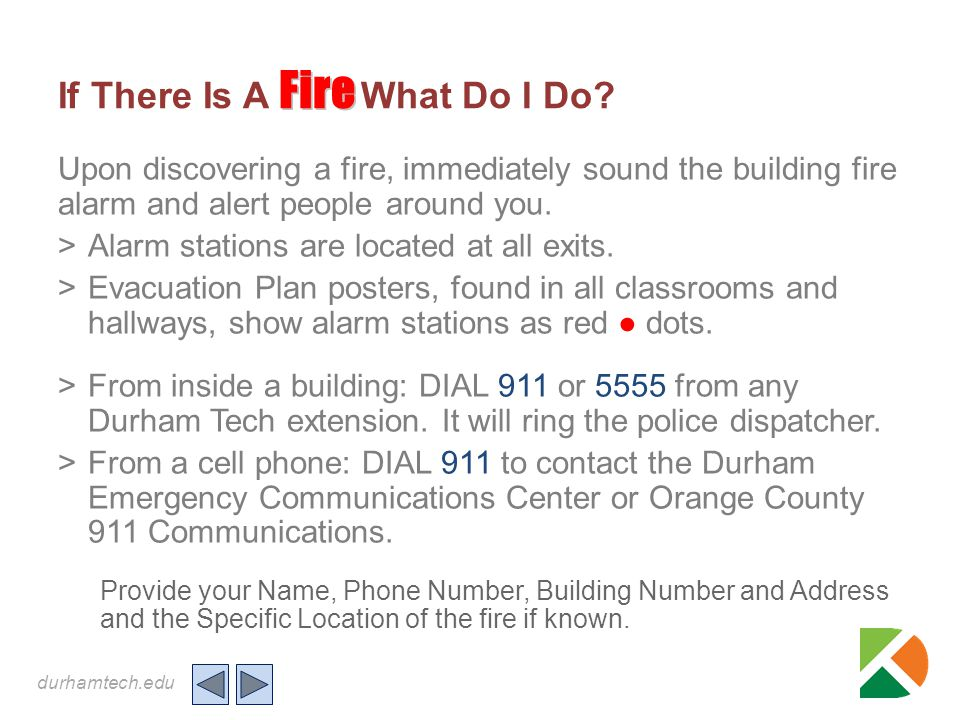 durhamtech.edu Fire If There Is A Fire What Do I Do? Upon discovering a fire, immediately sound the building fire alarm and alert people around you. >