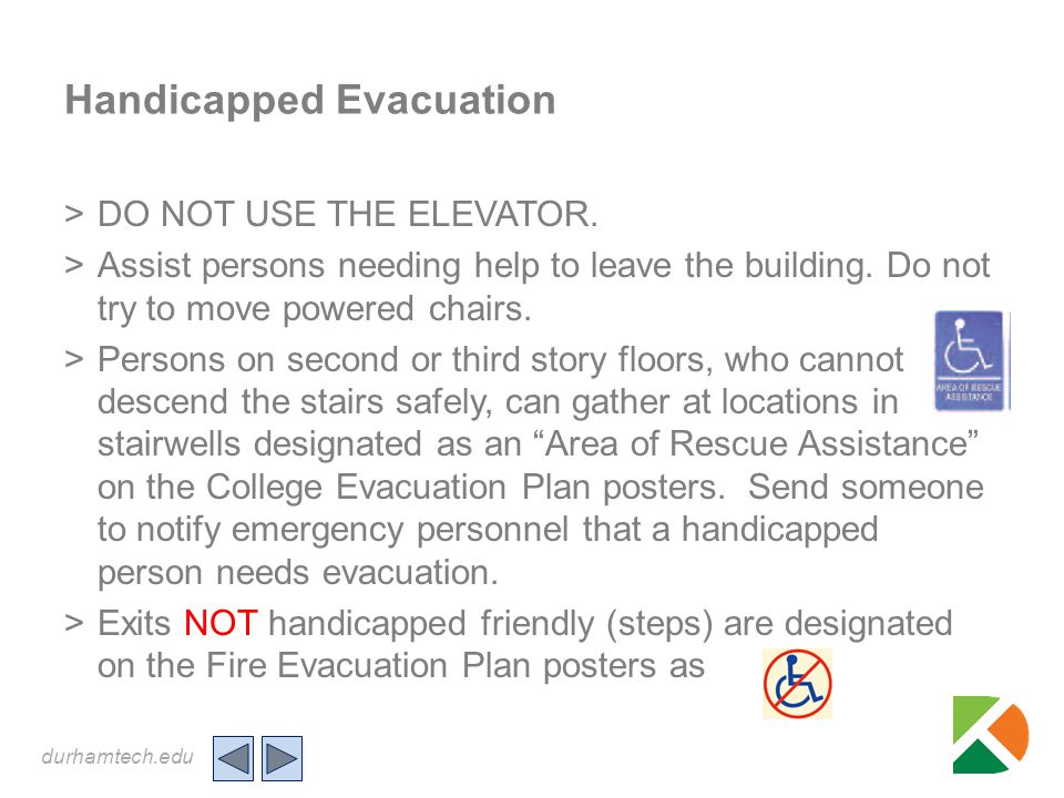 durhamtech.edu Handicapped Evacuation >DO NOT USE THE ELEVATOR. >Assist persons needing help to leave the building. Do not try to move powered chairs.