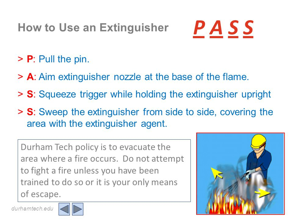 durhamtech.edu How to Use an Extinguisher >P: Pull the pin. >A: Aim extinguisher nozzle at the base of the flame. >S: Squeeze trigger while holding th