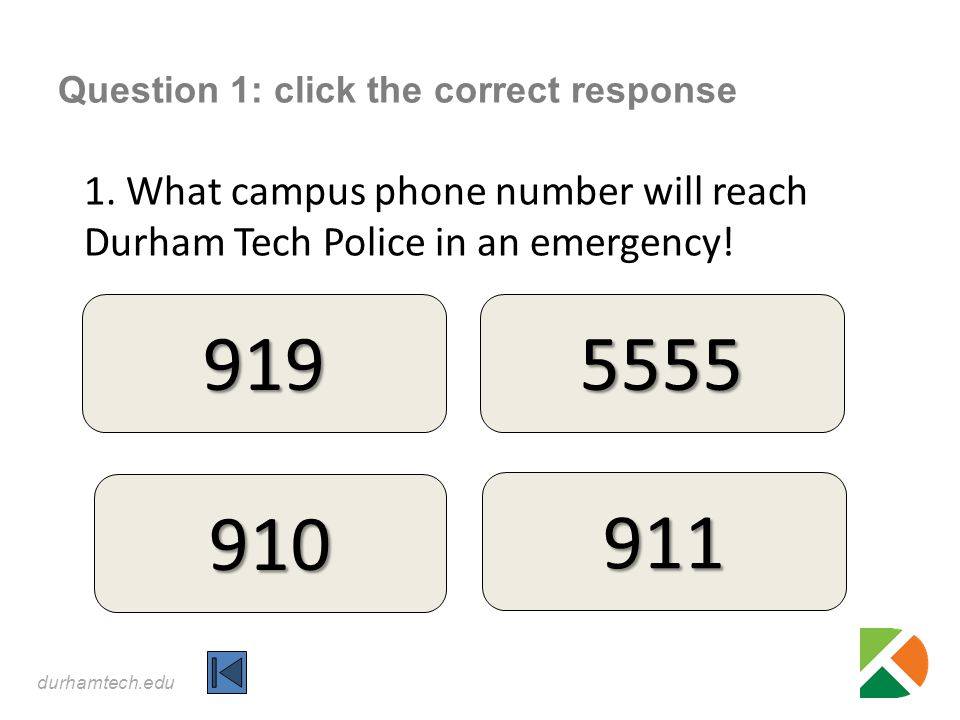 durhamtech.edu Question 1: click the correct response 1. What campus phone number will reach Durham Tech Police in an emergency! 919 910 5555 911