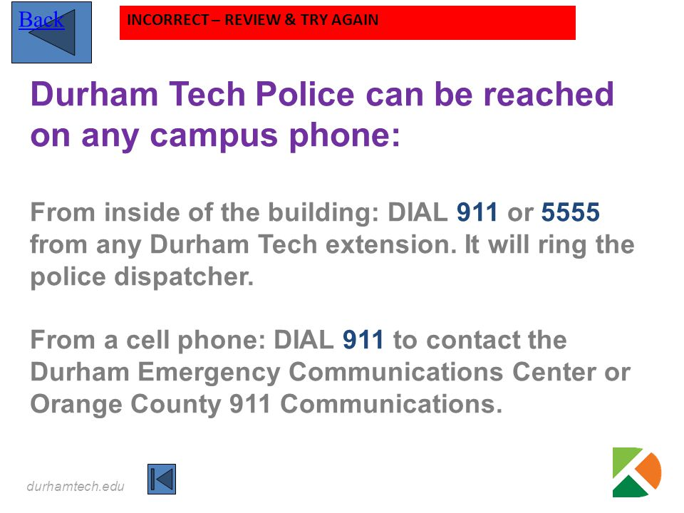 durhamtech.edu Durham Tech Police can be reached on any campus phone: From inside of the building: DIAL 911 or 5555 from any Durham Tech extension. It