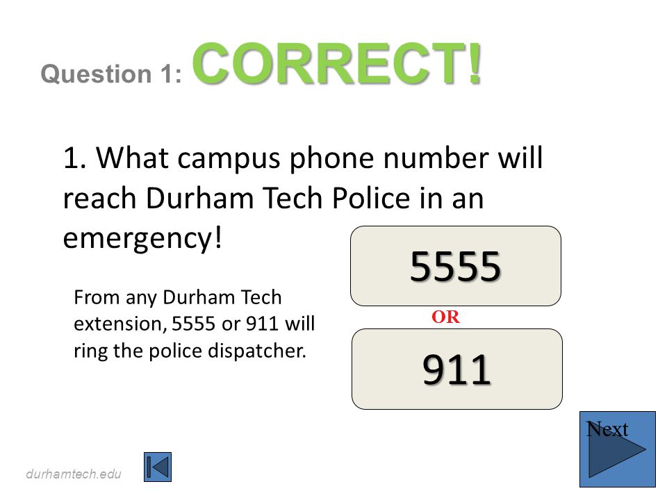 durhamtech.edu CORRECT! Question 1: CORRECT! 1. What campus phone number will reach Durham Tech Police in an emergency! Next From any Durham Tech exte