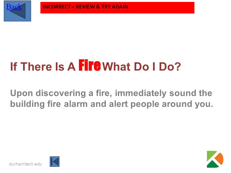 durhamtech.edu Fire If There Is A Fire What Do I Do? Upon discovering a fire, immediately sound the building fire alarm and alert people around you. B