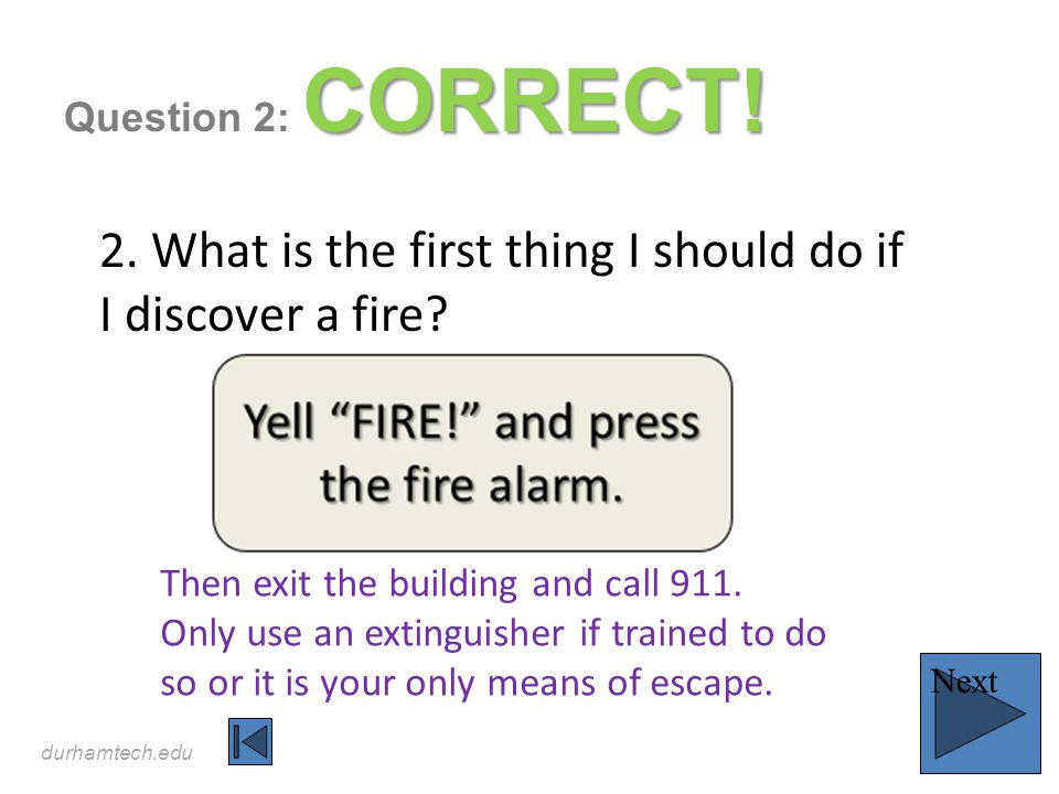 durhamtech.edu CORRECT! Question 2: CORRECT! 2. What is the first thing I should do if I discover a fire? Next Then exit the building and call 911. On