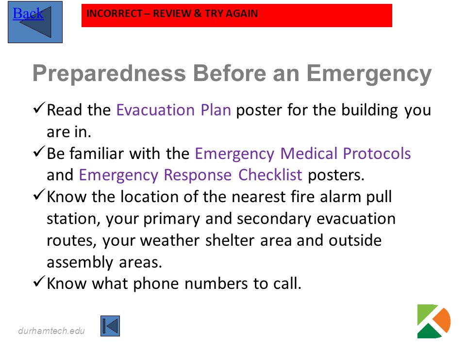 durhamtech.edu Back INCORRECT – REVIEW & TRY AGAIN Preparedness Before an Emergency Read the Evacuation Plan poster for the building you are in. Be fa