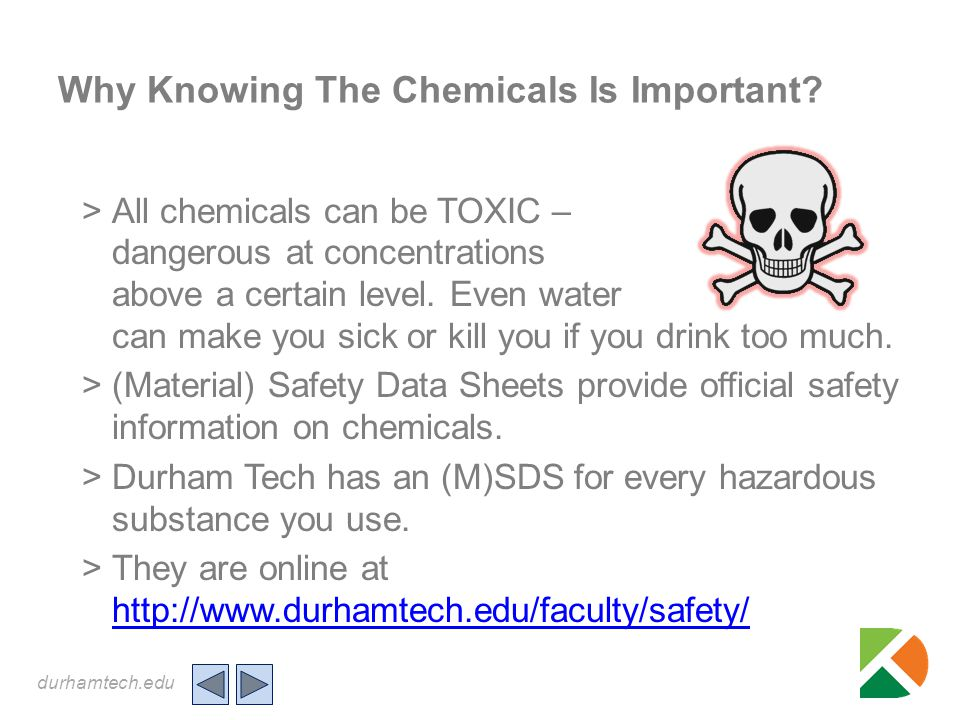 durhamtech.edu Why Knowing The Chemicals Is Important? >All chemicals can be TOXIC – dangerous at concentrations above a certain level. Even water can