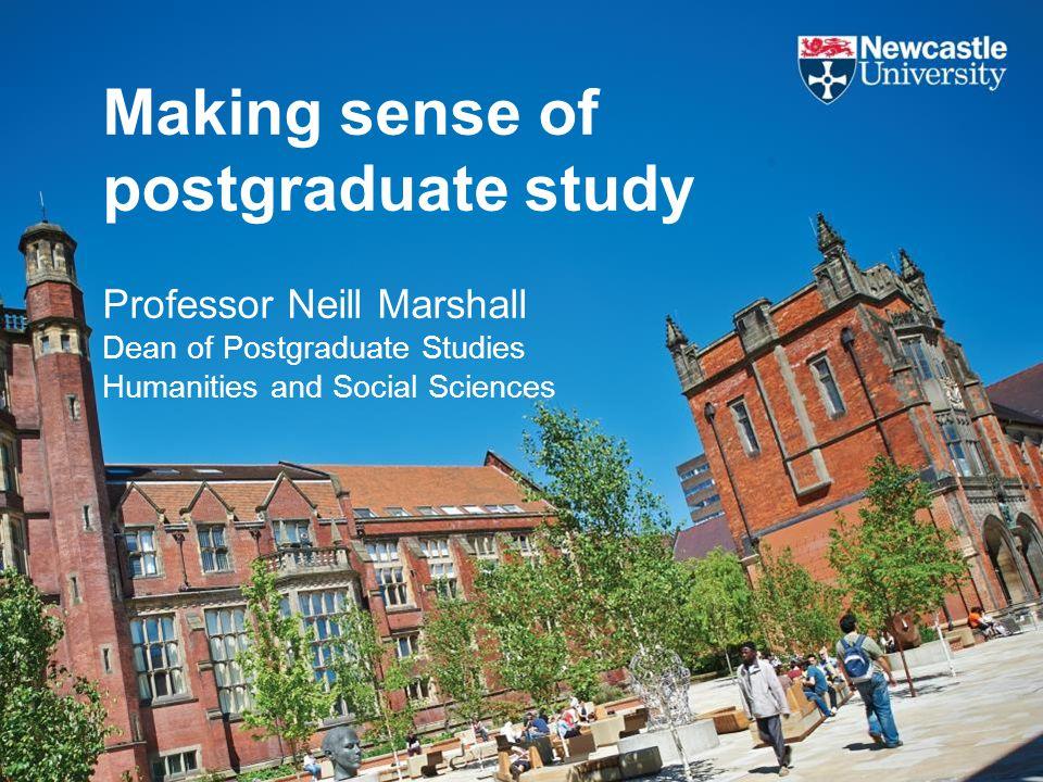 Making sense of postgraduate study Professor Neill Marshall Dean of Postgraduate Studies Humanities and Social Sciences